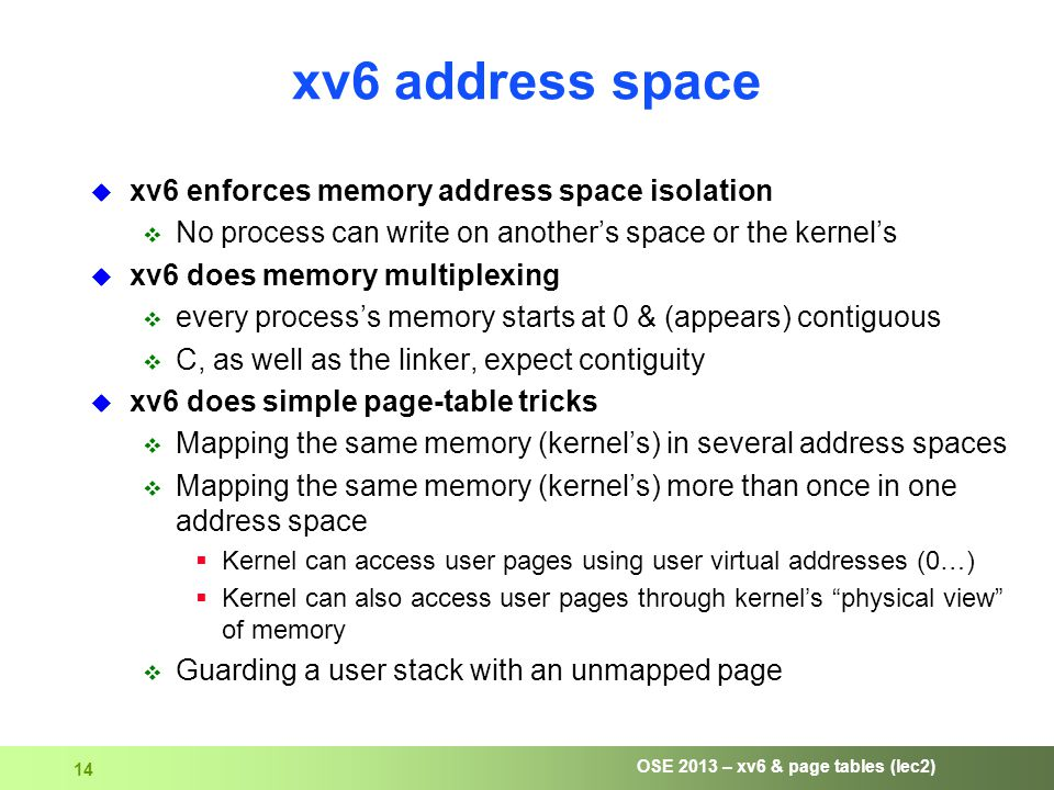 OSE 2013 – xv6 & page tables (lec2) 14 xv6 address space  xv6 enforces memory address space isolation  No process can write on another's space or the kernel's  xv6 does memory multiplexing  every process's memory starts at 0 & (appears) contiguous  C, as well as the linker, expect contiguity  xv6 does simple page-table tricks  Mapping the same memory (kernel's) in several address spaces  Mapping the same memory (kernel's) more than once in one address space  Kernel can access user pages using user virtual addresses (0…)  Kernel can also access user pages through kernel's physical view of memory  Guarding a user stack with an unmapped page