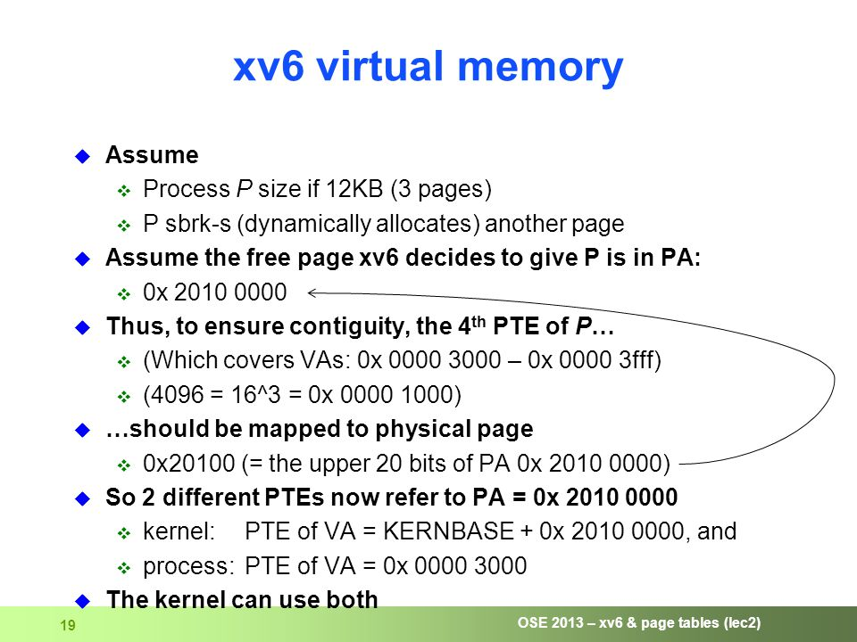 OSE 2013 – xv6 & page tables (lec2) 19 xv6 virtual memory  Assume  Process P size if 12KB (3 pages)  P sbrk-s (dynamically allocates) another page  Assume the free page xv6 decides to give P is in PA:  0x 2010 0000  Thus, to ensure contiguity, the 4 th PTE of P…  (Which covers VAs: 0x 0000 3000 – 0x 0000 3fff)  (4096 = 16^3 = 0x 0000 1000)  …should be mapped to physical page  0x20100 (= the upper 20 bits of PA 0x 2010 0000)  So 2 different PTEs now refer to PA = 0x 2010 0000  kernel:PTE of VA = KERNBASE + 0x 2010 0000, and  process:PTE of VA = 0x 0000 3000  The kernel can use both