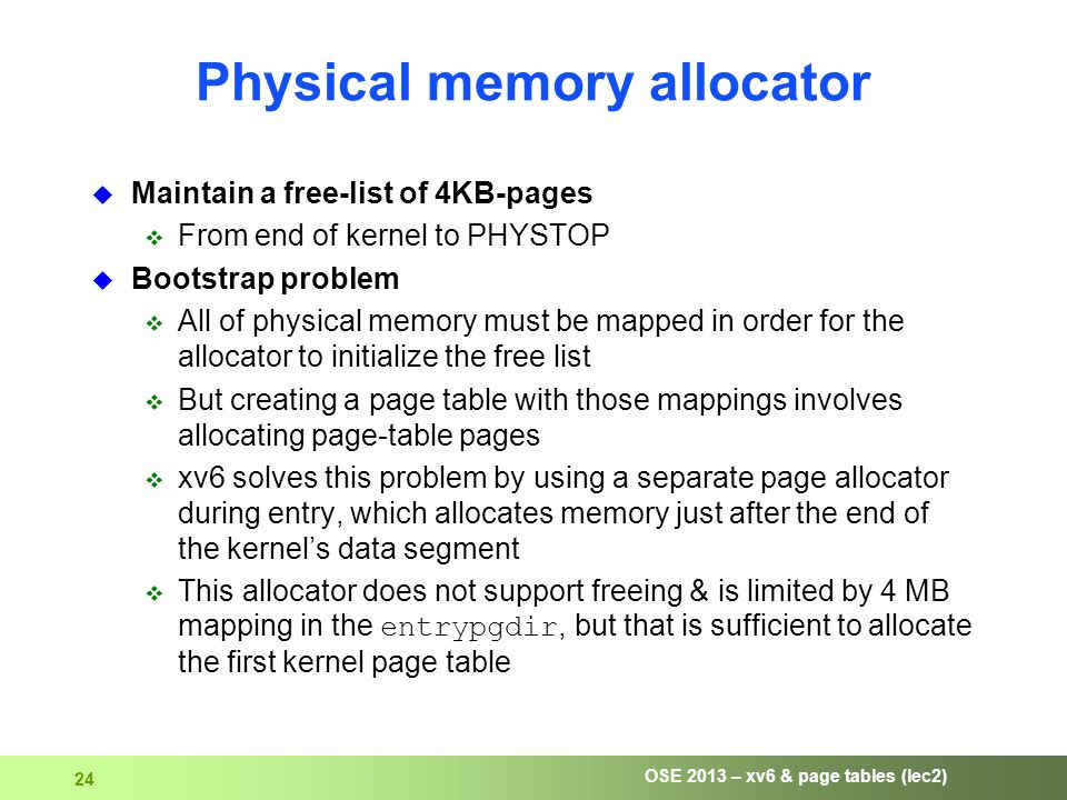 OSE 2013 – xv6 & page tables (lec2) 24 Physical memory allocator  Maintain a free-list of 4KB-pages  From end of kernel to PHYSTOP  Bootstrap problem  All of physical memory must be mapped in order for the allocator to initialize the free list  But creating a page table with those mappings involves allocating page-table pages  xv6 solves this problem by using a separate page allocator during entry, which allocates memory just after the end of the kernel's data segment  This allocator does not support freeing & is limited by 4 MB mapping in the entrypgdir, but that is sufficient to allocate the first kernel page table