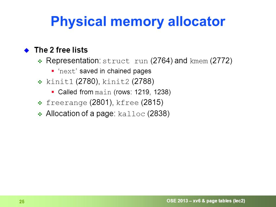 OSE 2013 – xv6 & page tables (lec2) 25 Physical memory allocator  The 2 free lists  Representation: struct run (2764) and kmem (2772)  ' next ' saved in chained pages  kinit1 (2780), kinit2 (2788)  Called from main (rows: 1219, 1238)  freerange (2801), kfree (2815)  Allocation of a page: kalloc (2838)