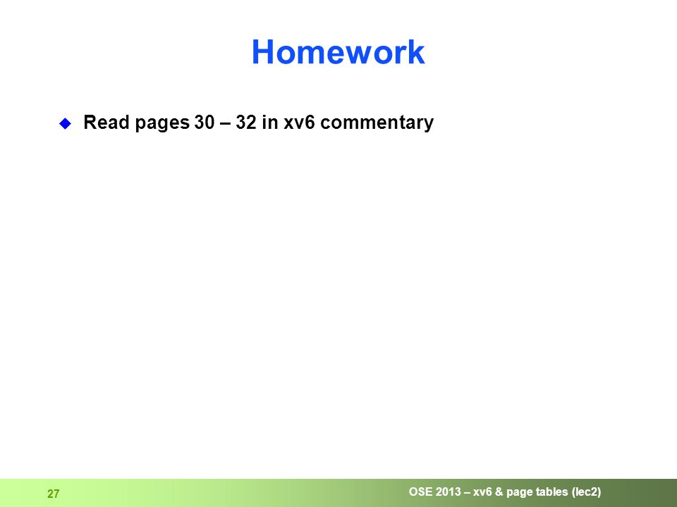 OSE 2013 – xv6 & page tables (lec2) 27 Homework  Read pages 30 – 32 in xv6 commentary