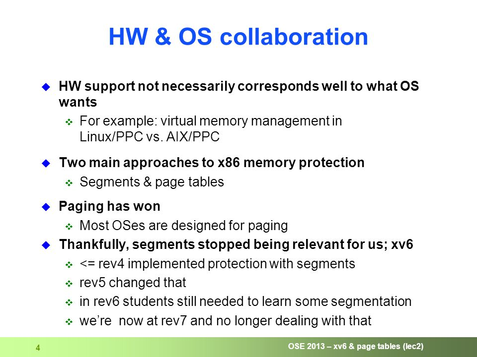 OSE 2013 – xv6 & page tables (lec2) 4 HW & OS collaboration  HW support not necessarily corresponds well to what OS wants  For example: virtual memory management in Linux/PPC vs.