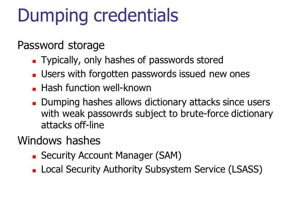 Dumping credentials Password storage Typically, only hashes of passwords stored Users with forgotten passwords issued new ones Hash function well-know