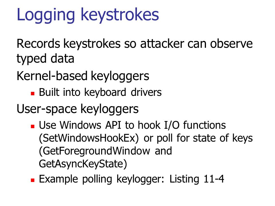 Logging keystrokes Records keystrokes so attacker can observe typed data Kernel-based keyloggers Built into keyboard drivers User-space keyloggers Use Windows API to hook I/O functions (SetWindowsHookEx) or poll for state of keys (GetForegroundWindow and GetAsyncKeyState) Example polling keylogger: Listing 11-4