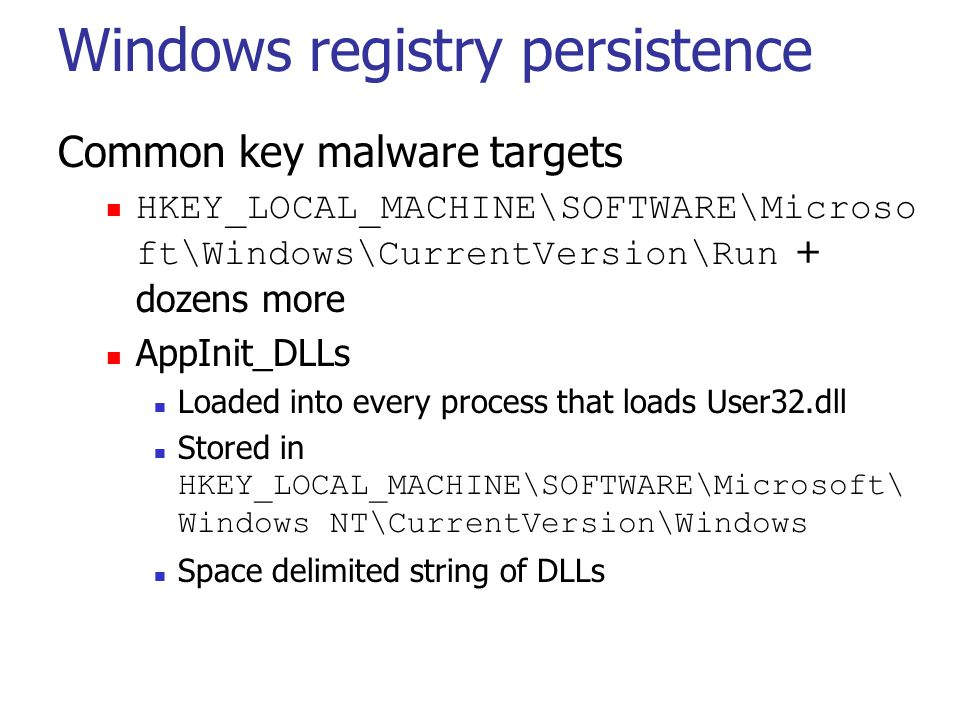 Windows registry persistence Common key malware targets HKEY_LOCAL_MACHINE\SOFTWARE\Microso ft\Windows\CurrentVersion\Run + dozens more AppInit_DLLs Loaded into every process that loads User32.dll Stored in HKEY_LOCAL_MACHINE\SOFTWARE\Microsoft\ Windows NT\CurrentVersion\Windows Space delimited string of DLLs