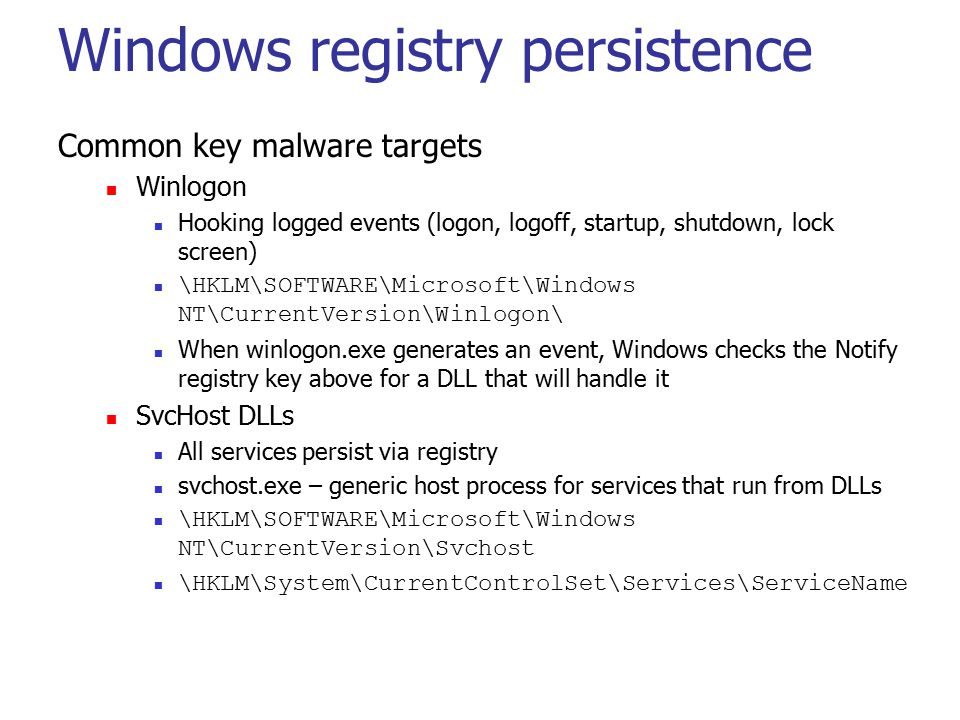 Windows registry persistence Common key malware targets Winlogon Hooking logged events (logon, logoff, startup, shutdown, lock screen) \HKLM\SOFTWARE\Microsoft\Windows NT\CurrentVersion\Winlogon\ When winlogon.exe generates an event, Windows checks the Notify registry key above for a DLL that will handle it SvcHost DLLs All services persist via registry svchost.exe – generic host process for services that run from DLLs \HKLM\SOFTWARE\Microsoft\Windows NT\CurrentVersion\Svchost \HKLM\System\CurrentControlSet\Services\ServiceName