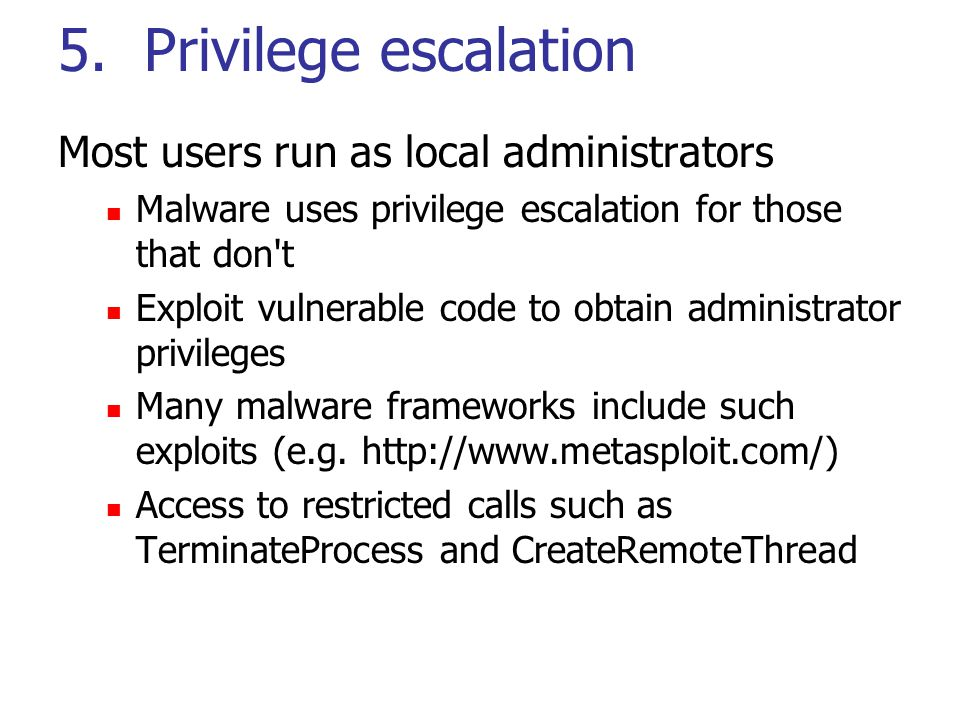 5. Privilege escalation Most users run as local administrators Malware uses privilege escalation for those that don't Exploit vulnerable code to obtai