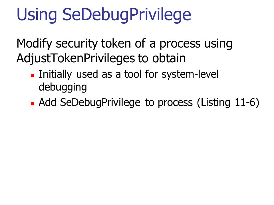 Using SeDebugPrivilege Modify security token of a process using AdjustTokenPrivileges to obtain Initially used as a tool for system-level debugging Add SeDebugPrivilege to process (Listing 11-6)