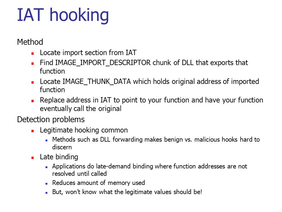 IAT hooking Method Locate import section from IAT Find IMAGE_IMPORT_DESCRIPTOR chunk of DLL that exports that function Locate IMAGE_THUNK_DATA which h