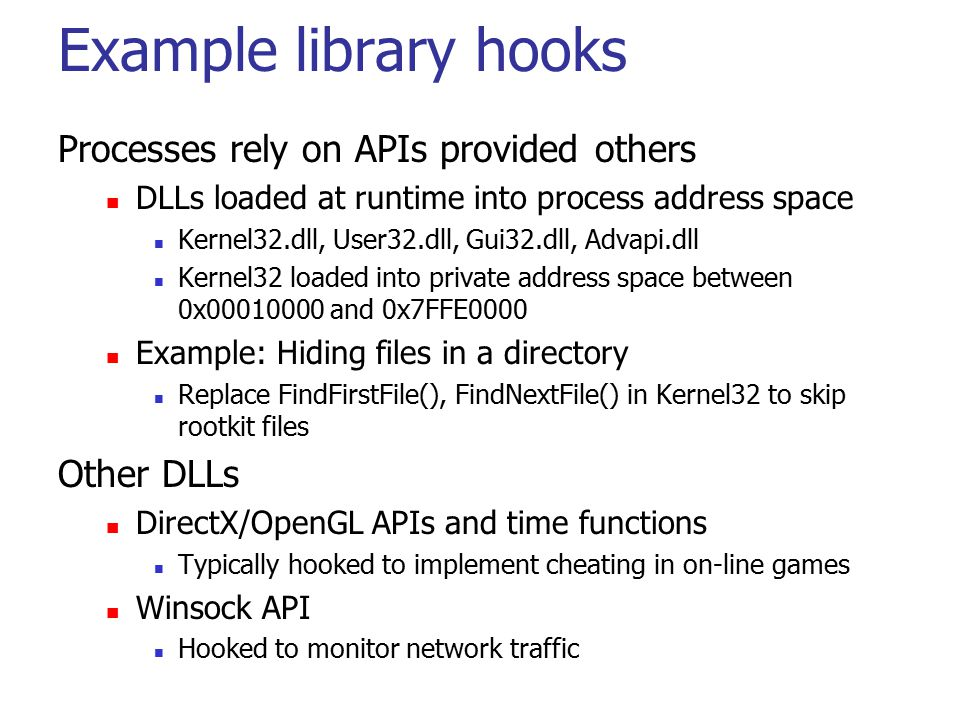 Example library hooks Processes rely on APIs provided others DLLs loaded at runtime into process address space Kernel32.dll, User32.dll, Gui32.dll, Ad