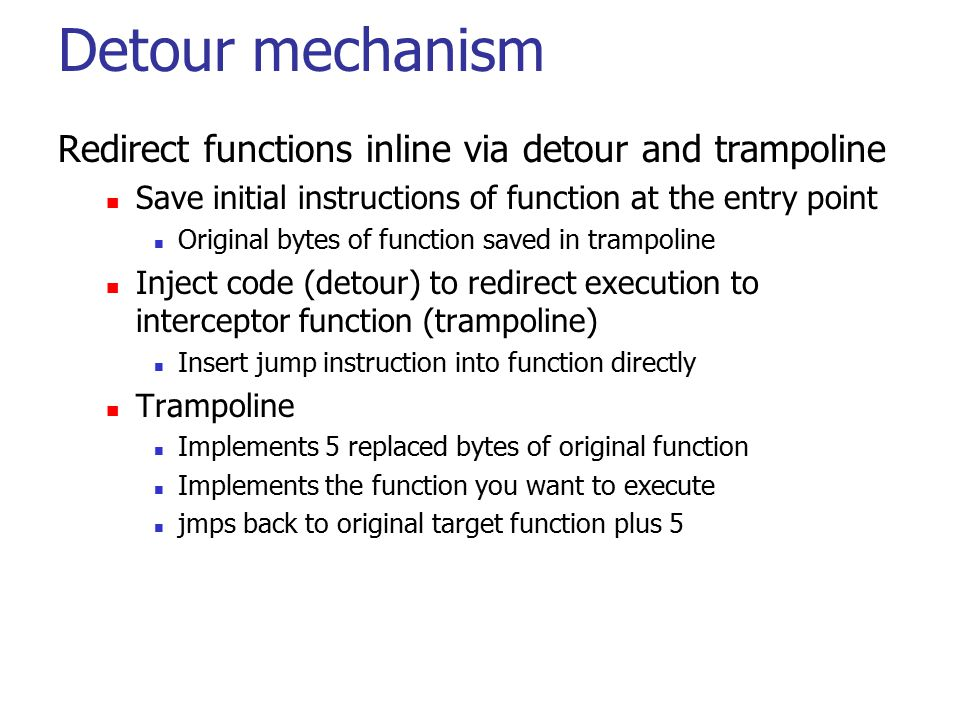 Detour mechanism Redirect functions inline via detour and trampoline Save initial instructions of function at the entry point Original bytes of functi