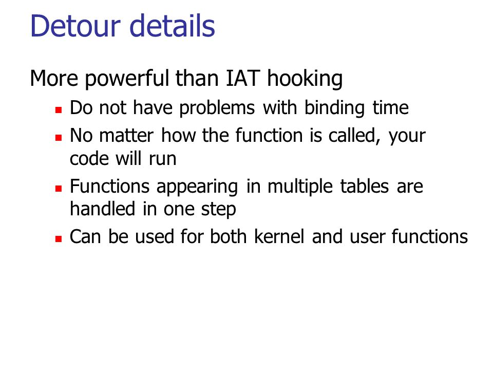 Detour details More powerful than IAT hooking Do not have problems with binding time No matter how the function is called, your code will run Function