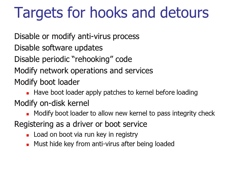 Targets for hooks and detours Disable or modify anti-virus process Disable software updates Disable periodic rehooking code Modify network operations and services Modify boot loader Have boot loader apply patches to kernel before loading Modify on-disk kernel Modify boot loader to allow new kernel to pass integrity check Registering as a driver or boot service Load on boot via run key in registry Must hide key from anti-virus after being loaded