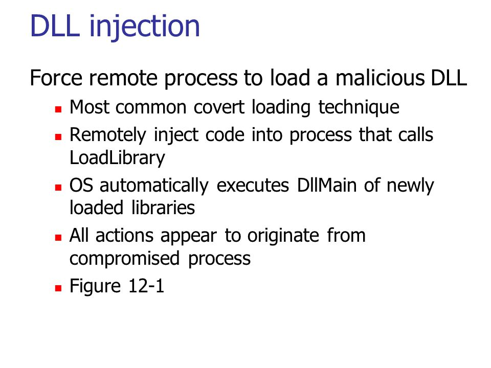 DLL injection Force remote process to load a malicious DLL Most common covert loading technique Remotely inject code into process that calls LoadLibrary OS automatically executes DllMain of newly loaded libraries All actions appear to originate from compromised process Figure 12-1