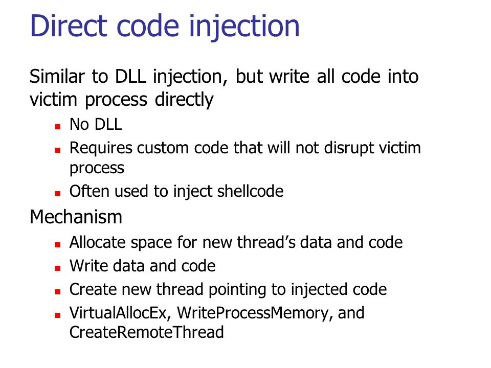 Direct code injection Similar to DLL injection, but write all code into victim process directly No DLL Requires custom code that will not disrupt victim process Often used to inject shellcode Mechanism Allocate space for new thread's data and code Write data and code Create new thread pointing to injected code VirtualAllocEx, WriteProcessMemory, and CreateRemoteThread
