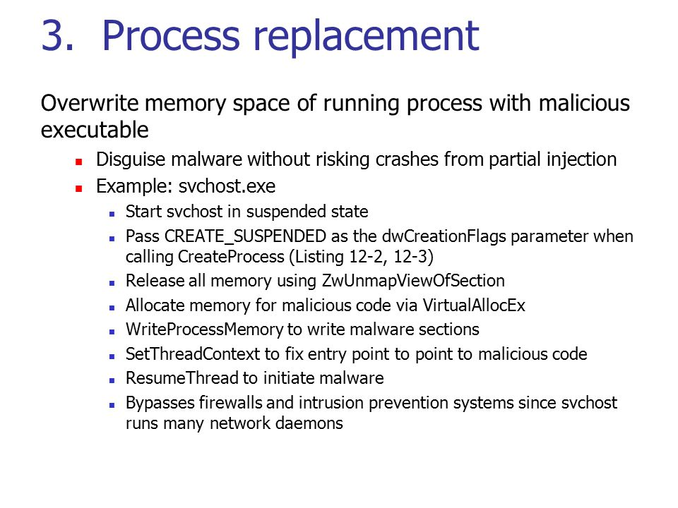 3. Process replacement Overwrite memory space of running process with malicious executable Disguise malware without risking crashes from partial injec