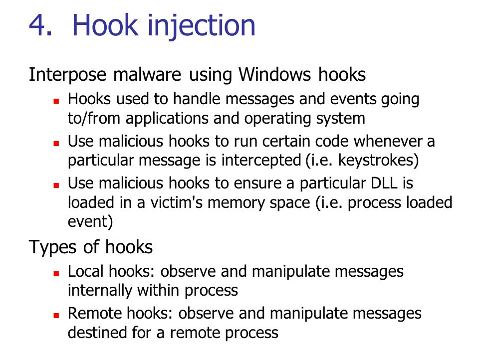 4. Hook injection Interpose malware using Windows hooks Hooks used to handle messages and events going to/from applications and operating system Use m