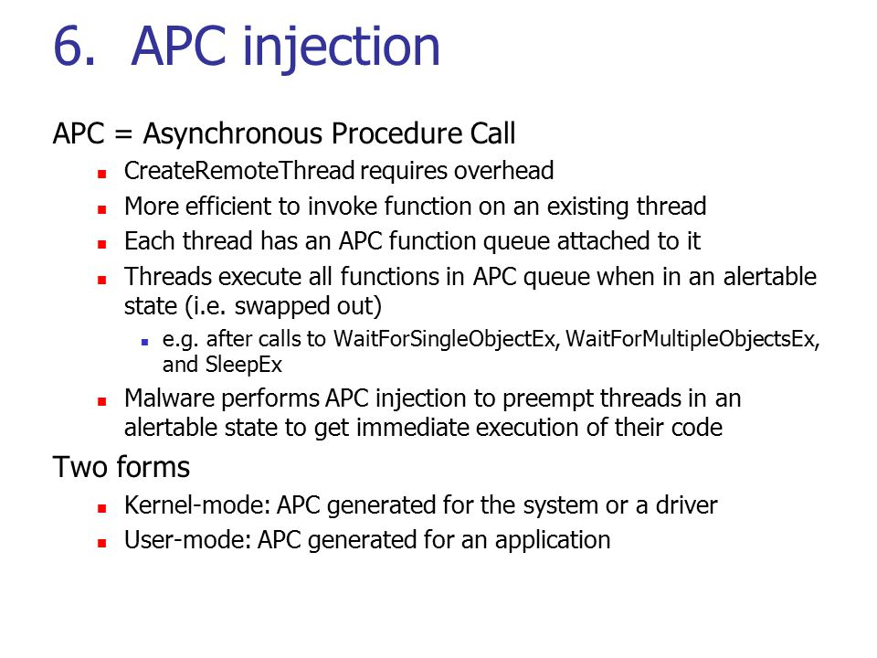 6. APC injection APC = Asynchronous Procedure Call CreateRemoteThread requires overhead More efficient to invoke function on an existing thread Each t