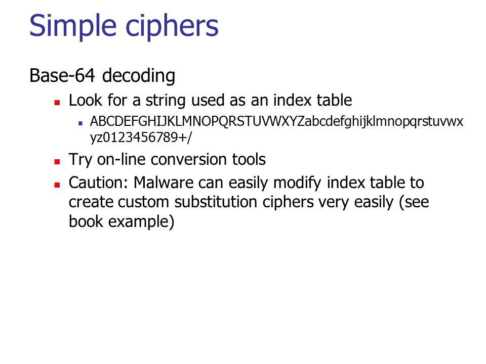 Simple ciphers Base-64 decoding Look for a string used as an index table ABCDEFGHIJKLMNOPQRSTUVWXYZabcdefghijklmnopqrstuvwx yz0123456789+/ Try on-line