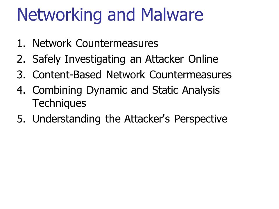 Networking and Malware 1.Network Countermeasures 2.Safely Investigating an Attacker Online 3.Content-Based Network Countermeasures 4.Combining Dynamic and Static Analysis Techniques 5.Understanding the Attacker s Perspective