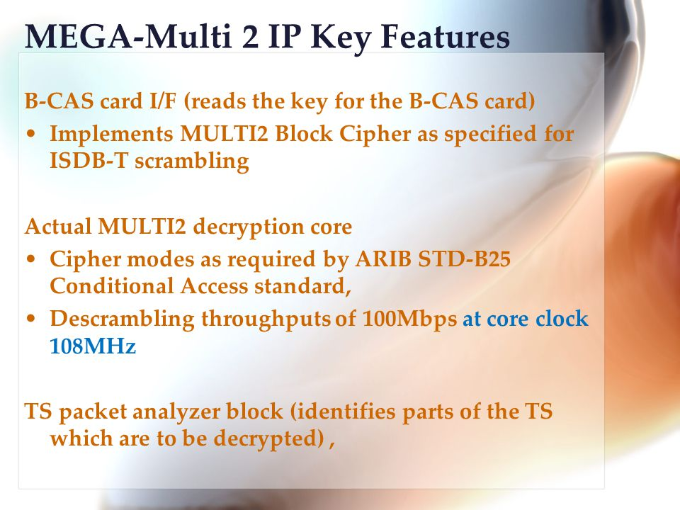 MEGA-Multi 2 IP Key Features B-CAS card I/F (reads the key for the B-CAS card) Implements MULTI2 Block Cipher as specified for ISDB-T scrambling Actual MULTI2 decryption core Cipher modes as required by ARIB STD-B25 Conditional Access standard, Descrambling throughputs of 100Mbps at core clock 108MHz TS packet analyzer block (identifies parts of the TS which are to be decrypted),