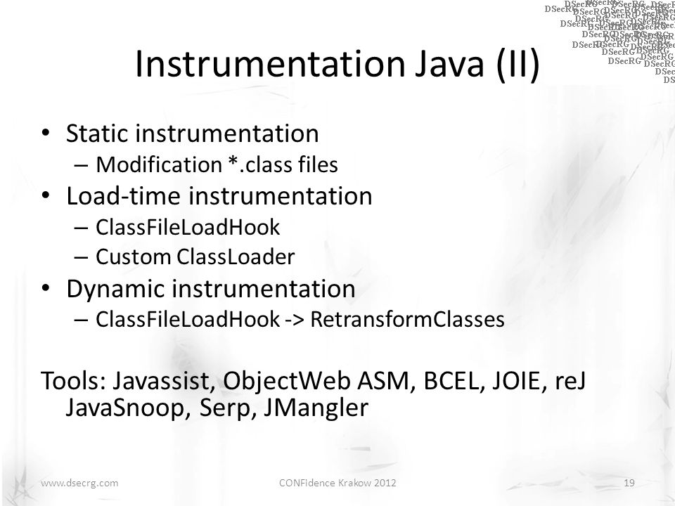 Instrumentation Java (II) Static instrumentation – Modification *.class files Load-time instrumentation – ClassFileLoadHook – Custom ClassLoader Dynamic instrumentation – ClassFileLoadHook -> RetransformClasses Tools: Javassist, ObjectWeb ASM, BCEL, JOIE, reJ JavaSnoop, Serp, JMangler CONFidence Krakow 201219www.dsecrg.com