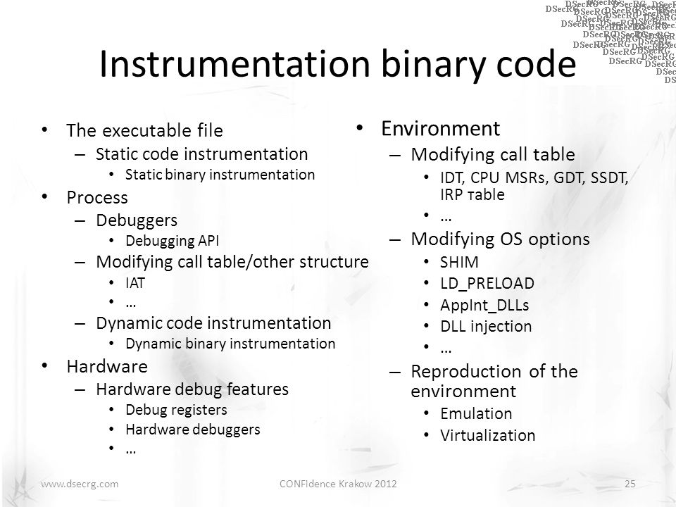 Instrumentation binary code The executable file – Static code instrumentation Static binary instrumentation Process – Debuggers Debugging API – Modifying call table/other structure IAT … – Dynamic code instrumentation Dynamic binary instrumentation Hardware – Hardware debug features Debug registers Hardware debuggers … CONFidence Krakow 201225www.dsecrg.com Environment – Modifying call table IDT, CPU MSRs, GDT, SSDT, IRP тable … – Modifying OS options SHIM LD_PRELOAD AppInt_DLLs DLL injection … – Reproduction of the environment Emulation Virtualization