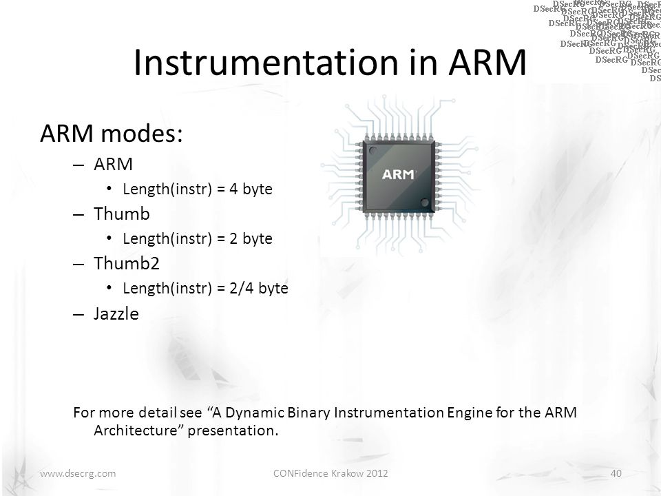 Instrumentation in ARM ARM modes: – ARM Length(instr) = 4 byte – Thumb Length(instr) = 2 byte – Thumb2 Length(instr) = 2/4 byte – Jazzle For more detail see A Dynamic Binary Instrumentation Engine for the ARM Architecture presentation.