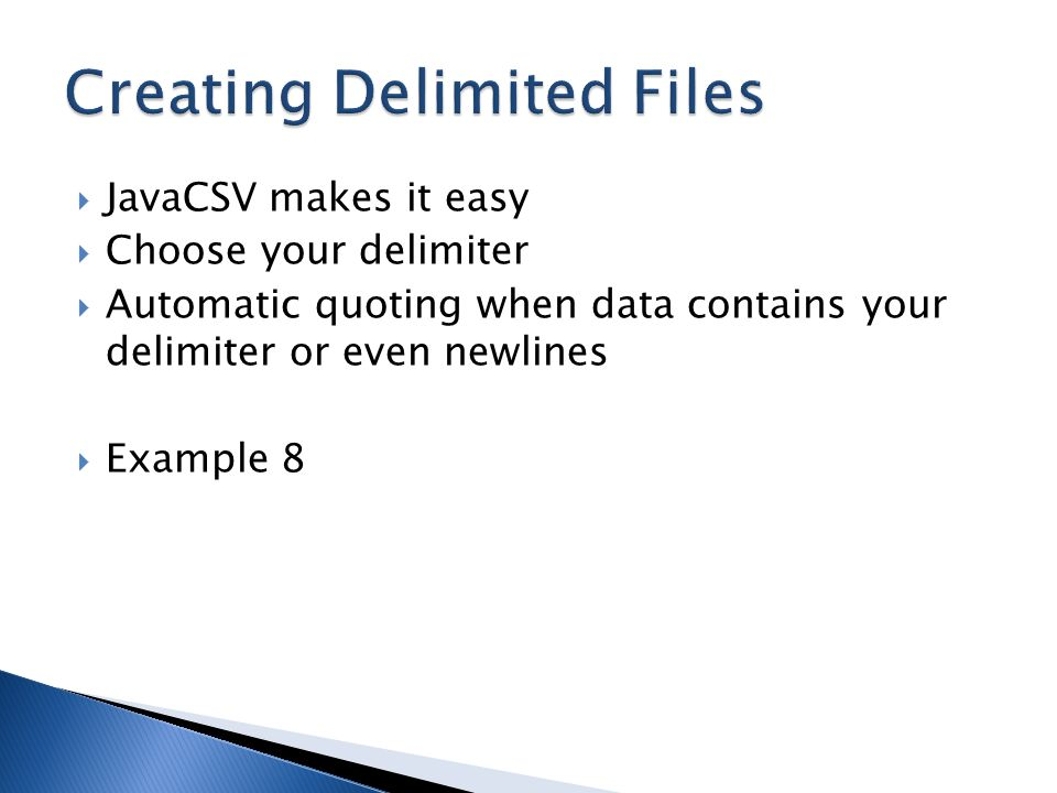  JavaCSV makes it easy  Choose your delimiter  Automatic quoting when data contains your delimiter or even newlines  Example 8