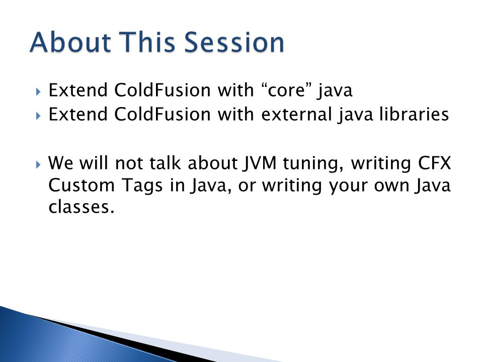 " Extend ColdFusion with ""core"" java  Extend ColdFusion with external java libraries  We will not talk about JVM tuning, writing CFX Custom Tags in"