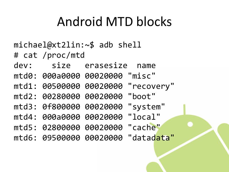 Android MTD blocks michael@xt2lin:~$ adb shell # cat /proc/mtd dev: size erasesize name mtd0: 000a0000 00020000 misc mtd1: 00500000 00020000 recovery mtd2: 00280000 00020000 boot mtd3: 0f800000 00020000 system mtd4: 000a0000 00020000 local mtd5: 02800000 00020000 cache mtd6: 09500000 00020000 datadata