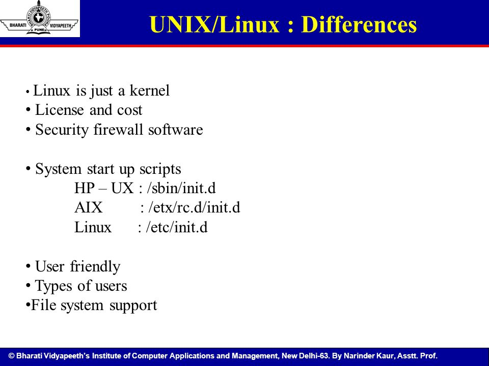 © Bharati Vidyapeeth's Institute of Computer Applications and Management, New Delhi-63. By Narinder Kaur, Asstt. Prof. UNIX/Linux : Differences Linux