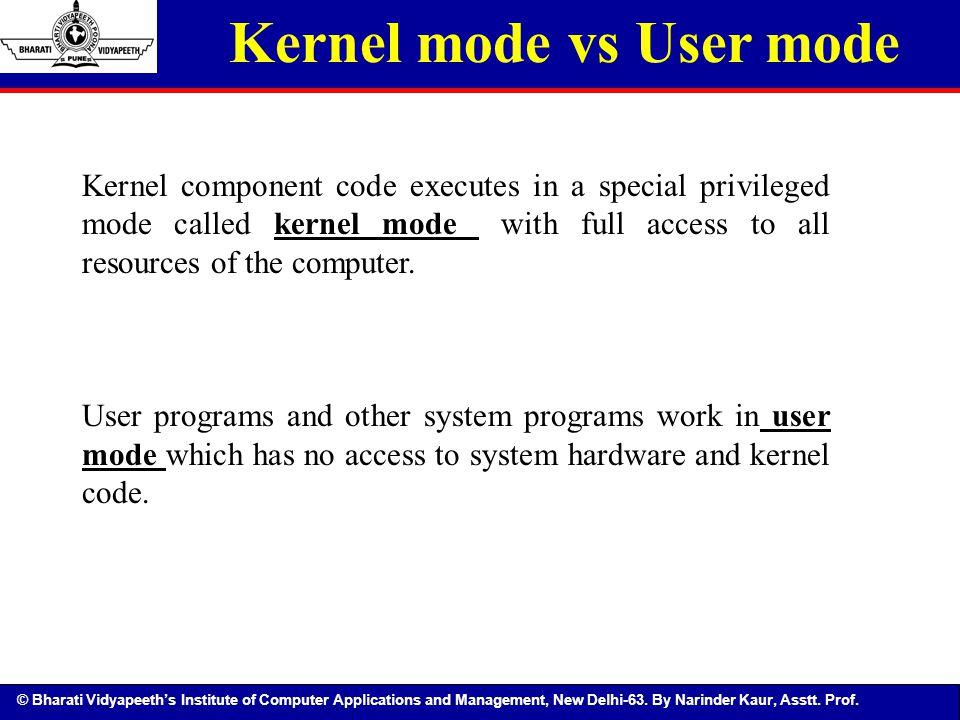 © Bharati Vidyapeeth's Institute of Computer Applications and Management, New Delhi-63. By Narinder Kaur, Asstt. Prof. Kernel mode vs User mode Kernel