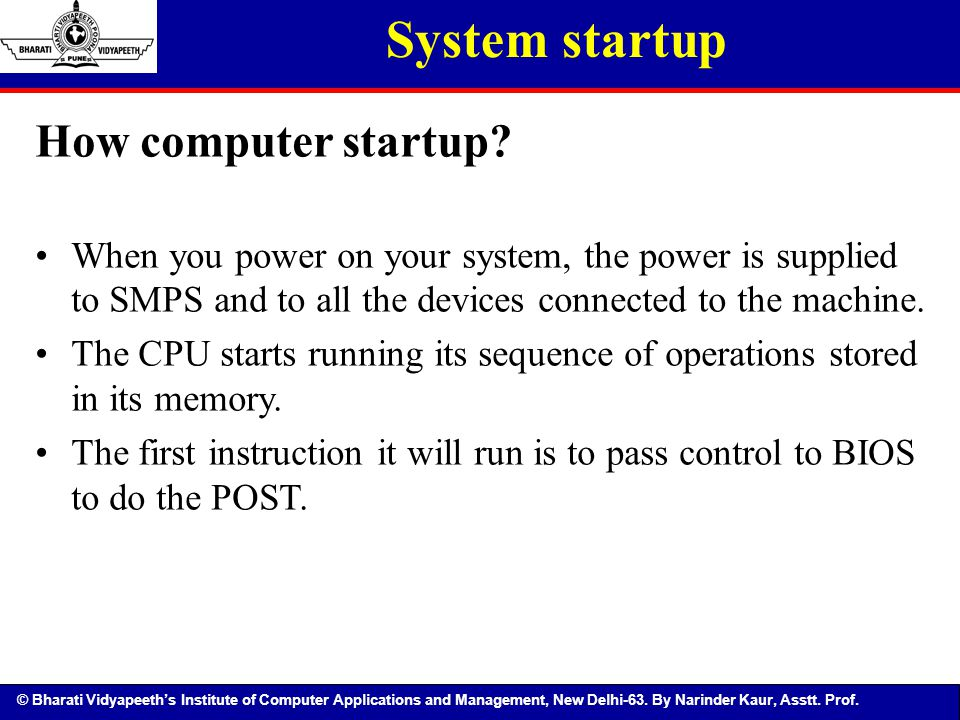 © Bharati Vidyapeeth's Institute of Computer Applications and Management, New Delhi-63. By Narinder Kaur, Asstt. Prof. System startup How computer sta
