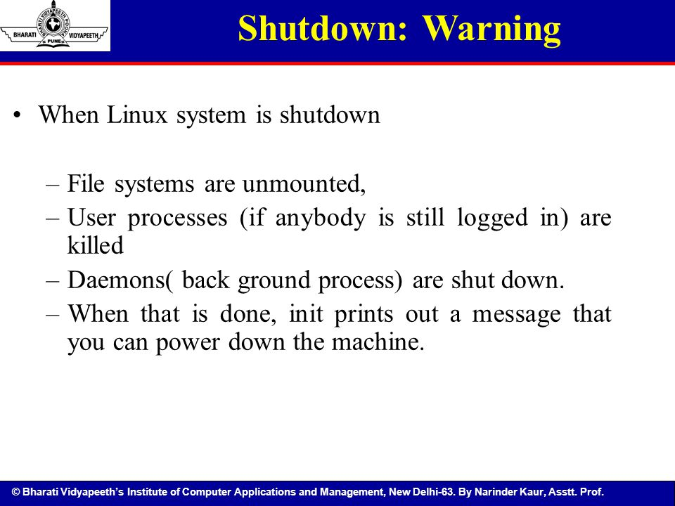 © Bharati Vidyapeeth's Institute of Computer Applications and Management, New Delhi-63. By Narinder Kaur, Asstt. Prof. Shutdown: Warning When Linux sy