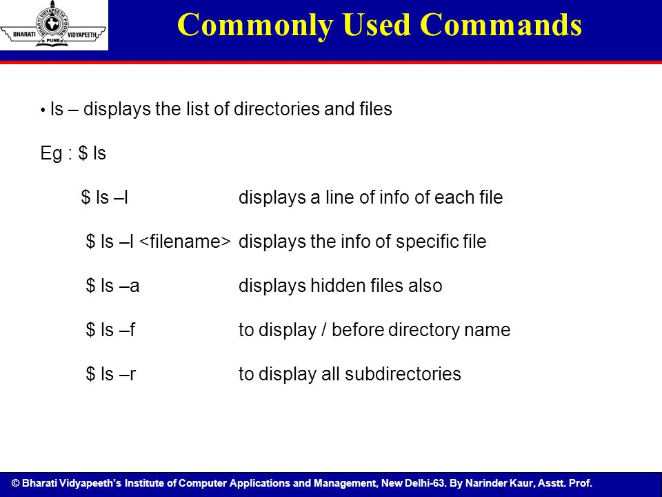 © Bharati Vidyapeeth's Institute of Computer Applications and Management, New Delhi-63. By Narinder Kaur, Asstt. Prof. Commonly Used Commands ls – dis