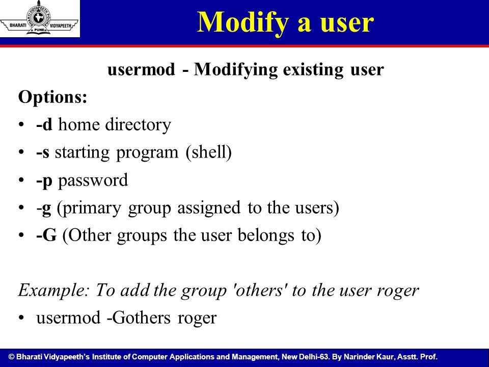 © Bharati Vidyapeeth's Institute of Computer Applications and Management, New Delhi-63. By Narinder Kaur, Asstt. Prof. Modify a user usermod - Modifyi