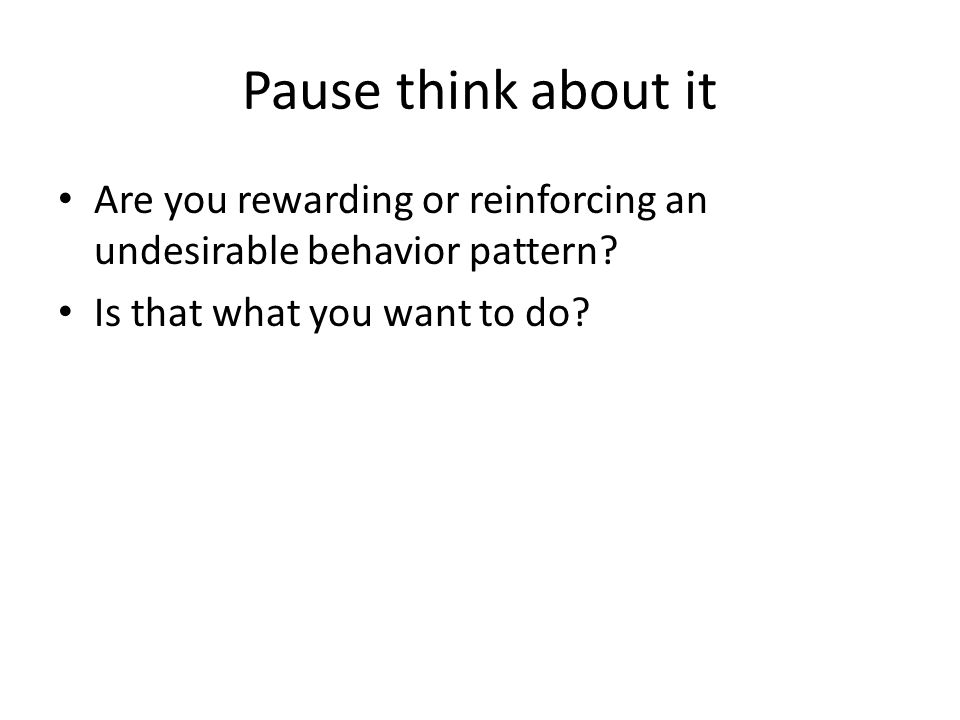 Pause think about it Are you rewarding or reinforcing an undesirable behavior pattern.