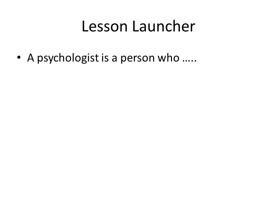 Lesson Launcher A psychologist is a person who …..