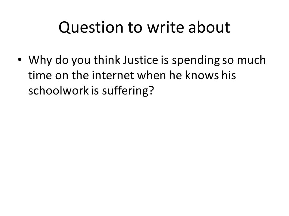 Question to write about Why do you think Justice is spending so much time on the internet when he knows his schoolwork is suffering