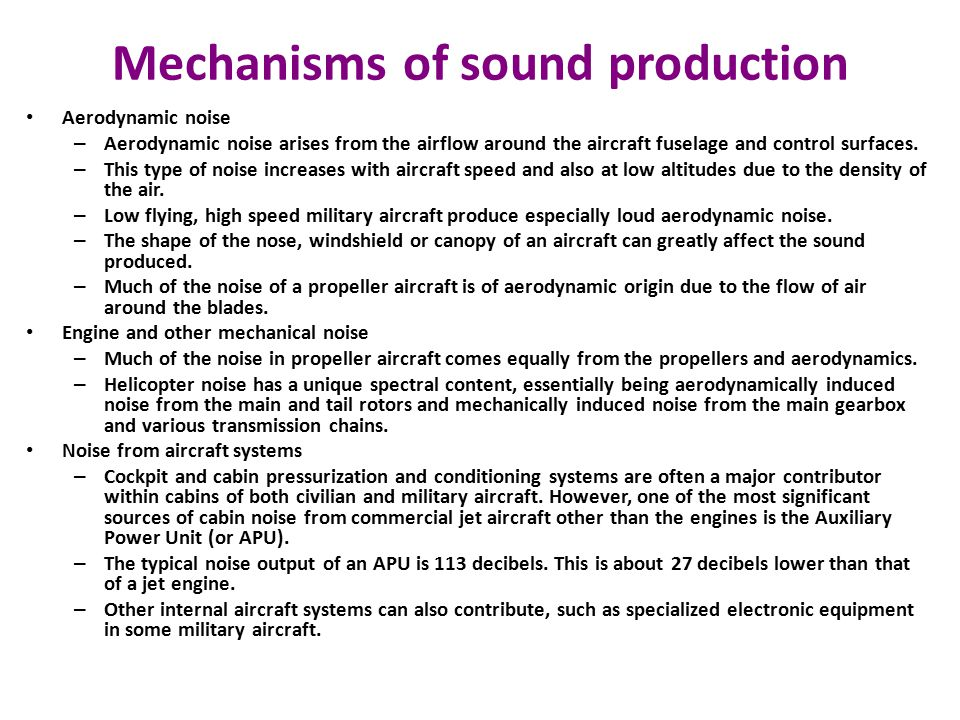 Mechanisms of sound production Aerodynamic noise – Aerodynamic noise arises from the airflow around the aircraft fuselage and control surfaces.