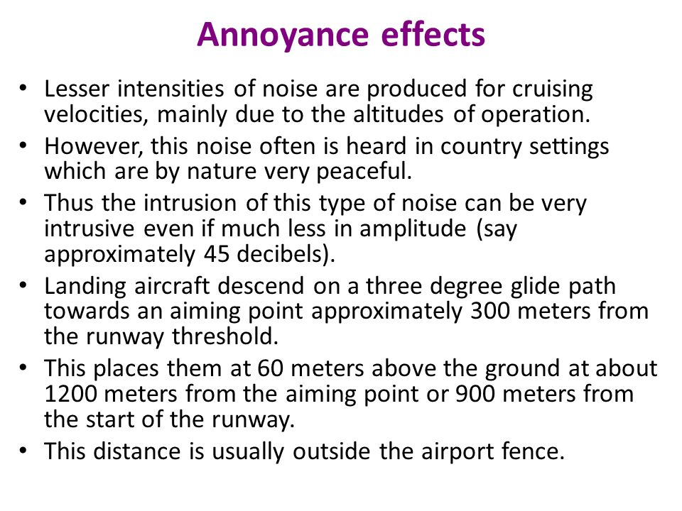 Annoyance effects Lesser intensities of noise are produced for cruising velocities, mainly due to the altitudes of operation. However, this noise ofte