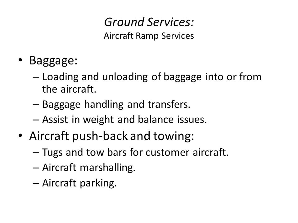 Ground Services: Aircraft Ramp Services Baggage: – Loading and unloading of baggage into or from the aircraft. – Baggage handling and transfers. – Ass