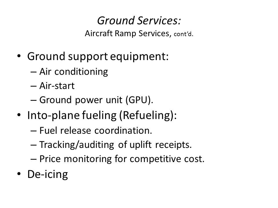 Ground Services: Aircraft Ramp Services, cont'd. Ground support equipment: – Air conditioning – Air-start – Ground power unit (GPU). Into-plane fuelin