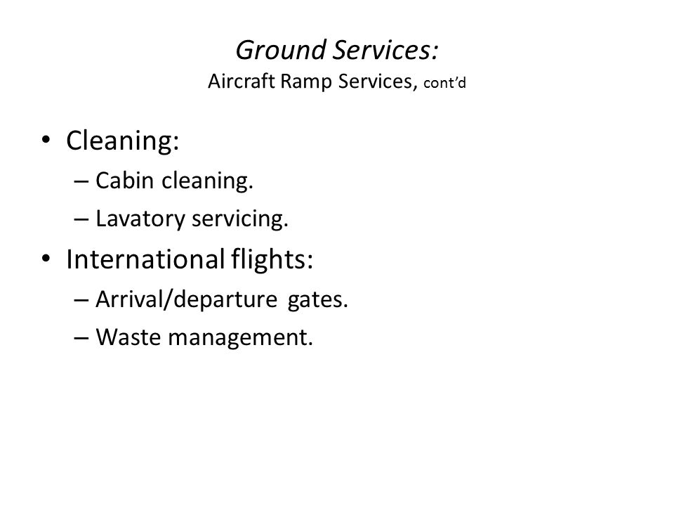 Ground Services: Aircraft Ramp Services, cont'd Cleaning: – Cabin cleaning.