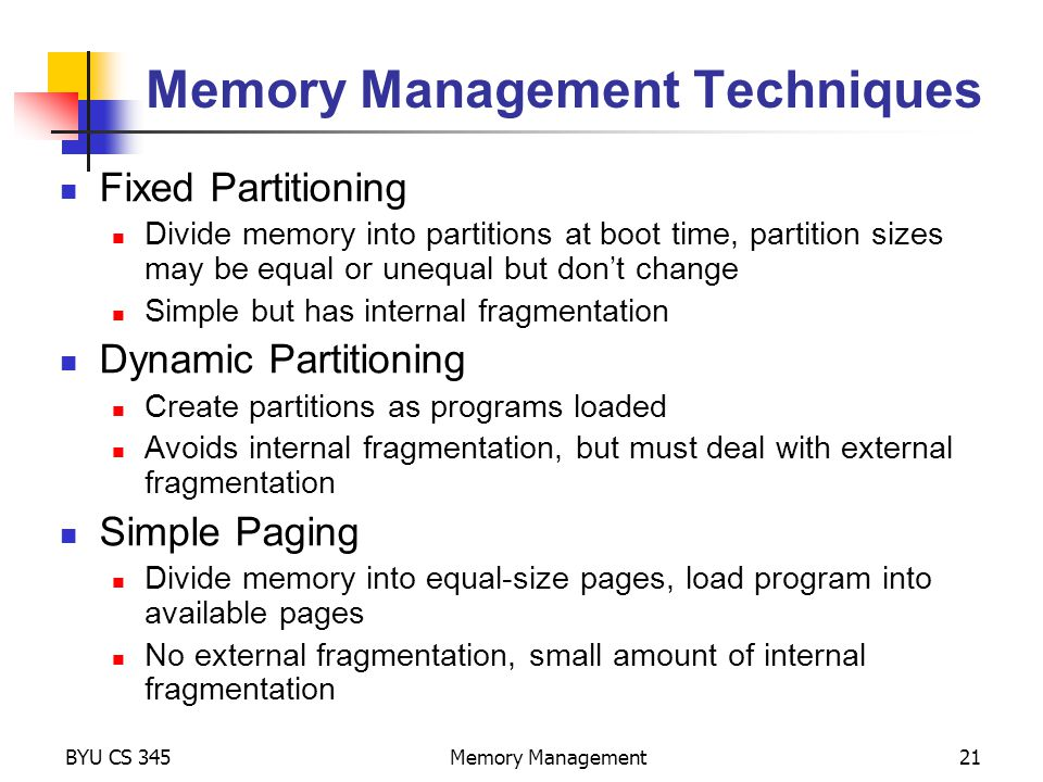 BYU CS 345Memory Management21 Memory Management Techniques Fixed Partitioning Divide memory into partitions at boot time, partition sizes may be equal or unequal but don't change Simple but has internal fragmentation Dynamic Partitioning Create partitions as programs loaded Avoids internal fragmentation, but must deal with external fragmentation Simple Paging Divide memory into equal-size pages, load program into available pages No external fragmentation, small amount of internal fragmentation