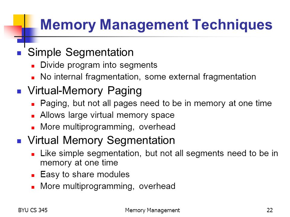 BYU CS 345Memory Management22 Simple Segmentation Divide program into segments No internal fragmentation, some external fragmentation Virtual-Memory Paging Paging, but not all pages need to be in memory at one time Allows large virtual memory space More multiprogramming, overhead Virtual Memory Segmentation Like simple segmentation, but not all segments need to be in memory at one time Easy to share modules More multiprogramming, overhead Memory Management Techniques