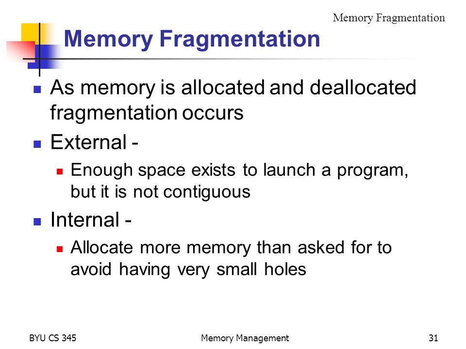 BYU CS 345Memory Management31 Memory Fragmentation As memory is allocated and deallocated fragmentation occurs External - Enough space exists to launch a program, but it is not contiguous Internal - Allocate more memory than asked for to avoid having very small holes Memory Fragmentation