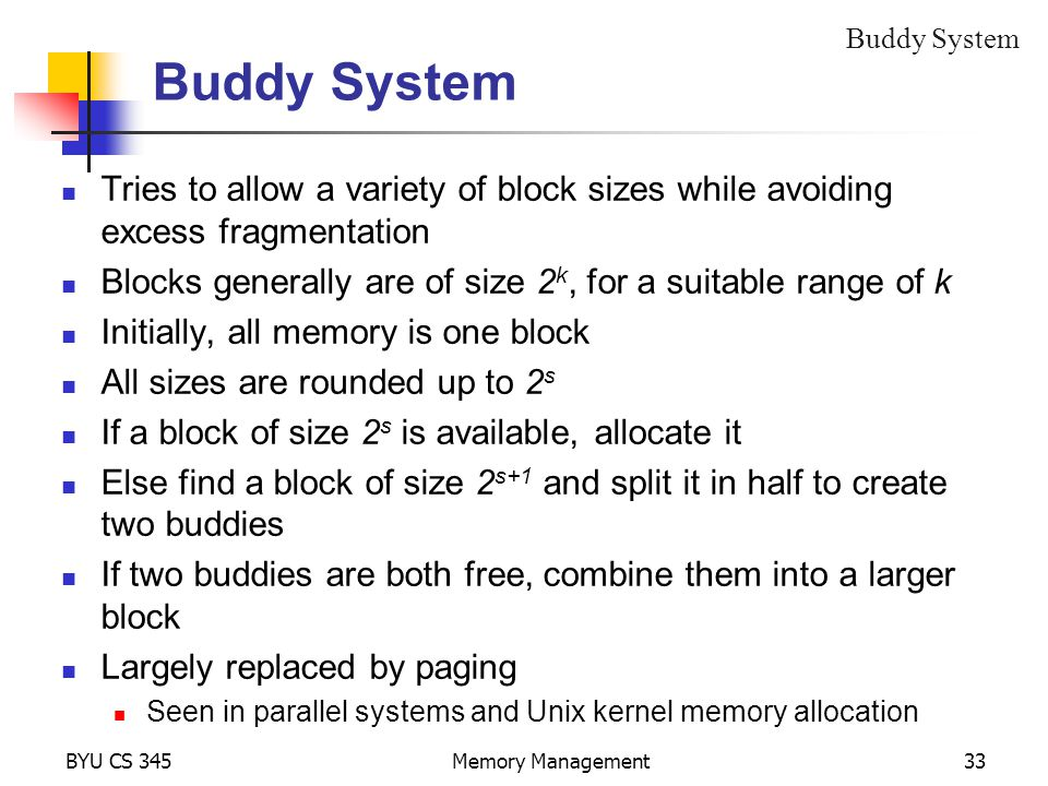 BYU CS 345Memory Management33 Buddy System Tries to allow a variety of block sizes while avoiding excess fragmentation Blocks generally are of size 2 k, for a suitable range of k Initially, all memory is one block All sizes are rounded up to 2 s If a block of size 2 s is available, allocate it Else find a block of size 2 s+1 and split it in half to create two buddies If two buddies are both free, combine them into a larger block Largely replaced by paging Seen in parallel systems and Unix kernel memory allocation Buddy System