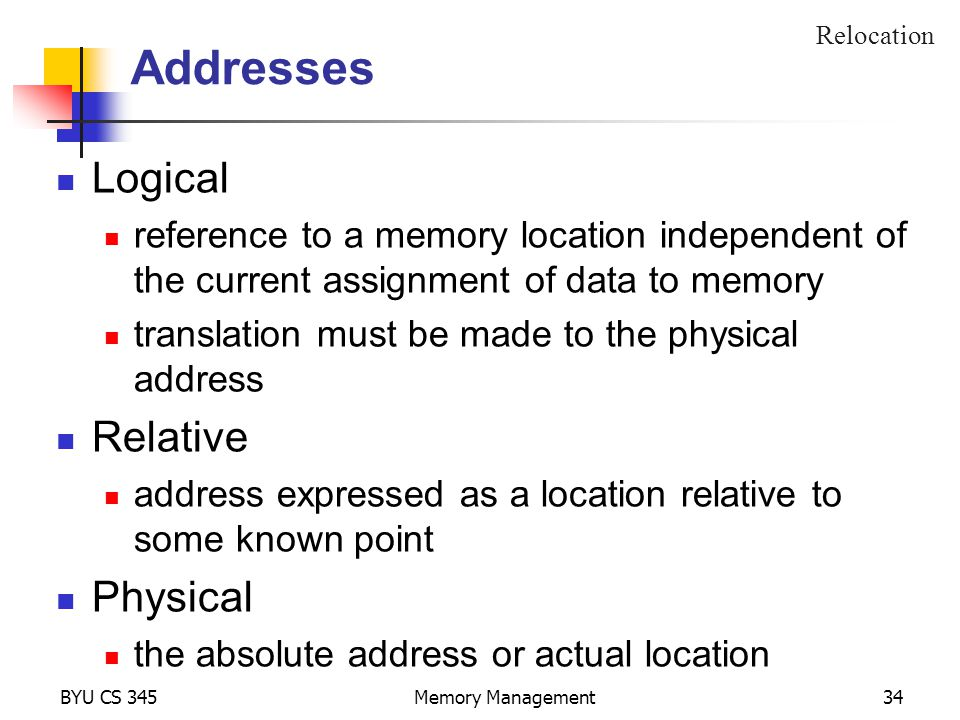 BYU CS 345Memory Management34 Addresses Logical reference to a memory location independent of the current assignment of data to memory translation must be made to the physical address Relative address expressed as a location relative to some known point Physical the absolute address or actual location Relocation